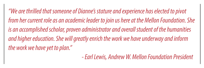 We are thrilled that someone of Diannes stature and experience has elected to pivot from her current role as an academic leader to join us here at the Mellon Foundation, said Andrew W. Mellon Foundation President Earl Lewis. She is an accomplished scholar, proven administrator and overall student of the humanities and higher education. She will greatly enrich the work we have underway and inform the work we have yet to plan.